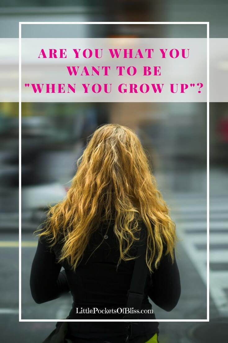 Are you what you want to be when you grow up?