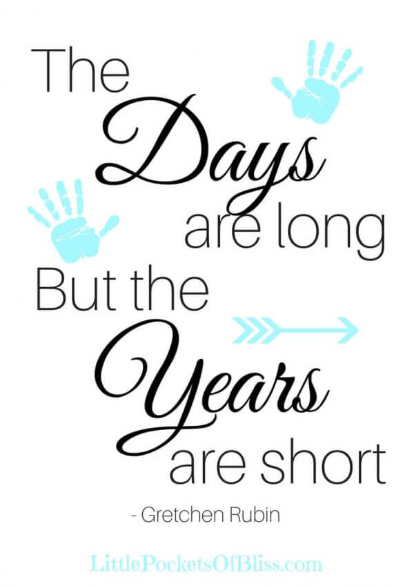 The Days are Long But the Years are Short. This quote by Gretchen Rubin is a reminder just how fleeting time with our kids really is. Free Printable Quote in 5 colours! #momlife #timeisshort #littlekidsnomore